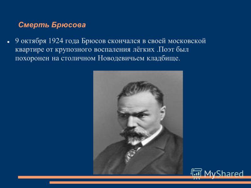 Смерть Брюсова 9 октября 1924 года Брюсов скончался в своей московской квартире от крупозного воспаления лёгких.Поэт был похоронен на столичном Новодевичьем кладбище.