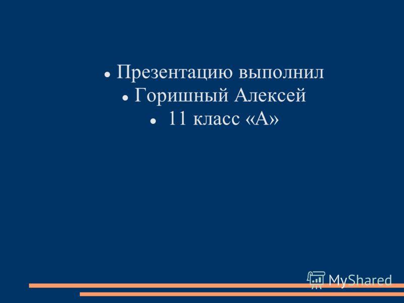 Презентацию выполнил Горишный Алексей 11 класс «А»