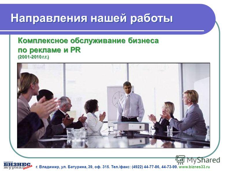 Комплексное обслуживание бизнеса по рекламе и PR (2001-2010 г.г.) г. Владимир, ул. Батурина, 39, оф. 315. Тел./факс: (4922) 44-77-86, 44-73-99. www.biznes33.ru Направления нашей работы