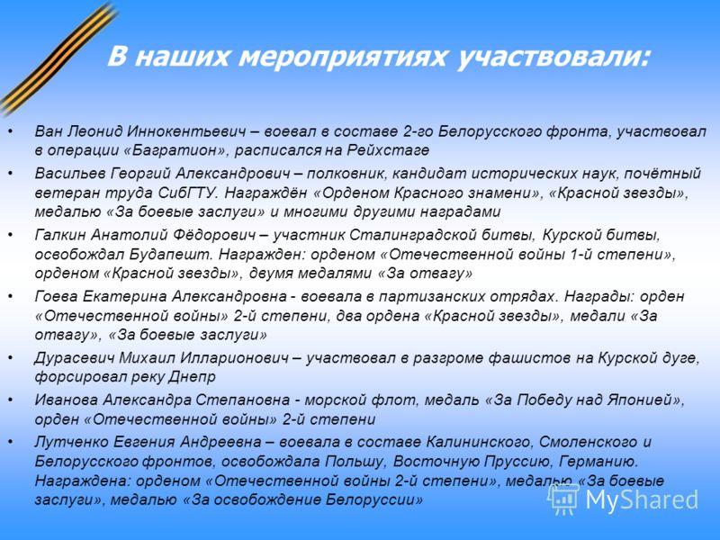 В наших мероприятиях участвовали: Ван Леонид Иннокентьевич – воевал в составе 2-го Белорусского фронта, участвовал в операции «Багратион», расписался на Рейхстаге Васильев Георгий Александрович – полковник, кандидат исторических наук, почётный ветера