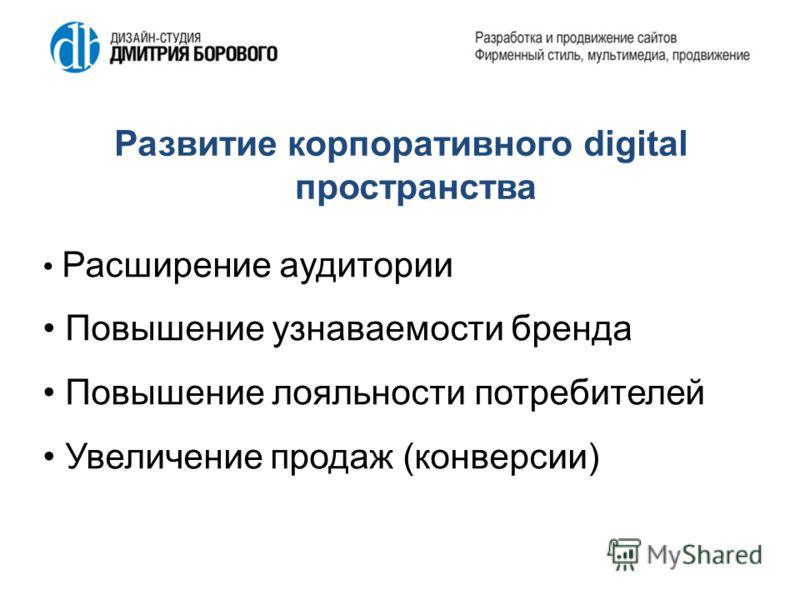 Развитие корпоративного digital пространства Расширение аудитории Повышение узнаваемости бренда Повышение лояльности потребителей Увеличение продаж (конверсии)