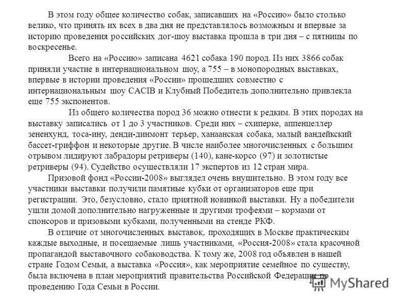 В этом году общее количество собак, записавших на «Россию» было столько велико, что принять их всех в два дня не представлялось возможным и впервые за историю проведения российских дог-шоу выставка прошла в три дня – с пятницы по воскресенье. Всего н