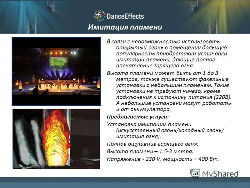 Имитация пламени В связи с невозможностью использовать открытый огонь в помещении большую популярность приобретают установки имитации пламени, дающие полное впечатление горящего огня. Высота пламени может быть от 1 до 3 метров, также существуют факел