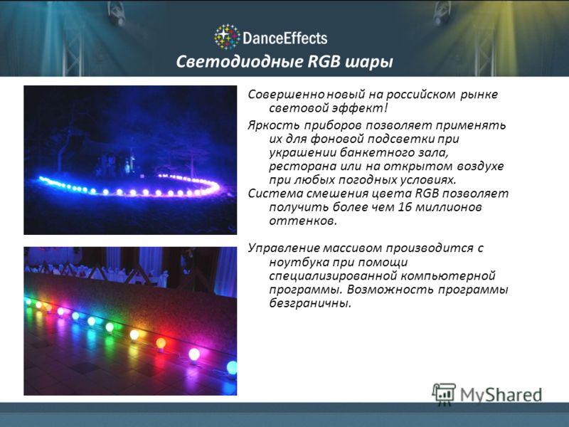 Светодиодные RGB шары Совершенно новый на российском рынке световой эффект! Яркость приборов позволяет применять их для фоновой подсветки при украшении банкетного зала, ресторана или на открытом воздухе при любых погодных условиях. Система смешения ц