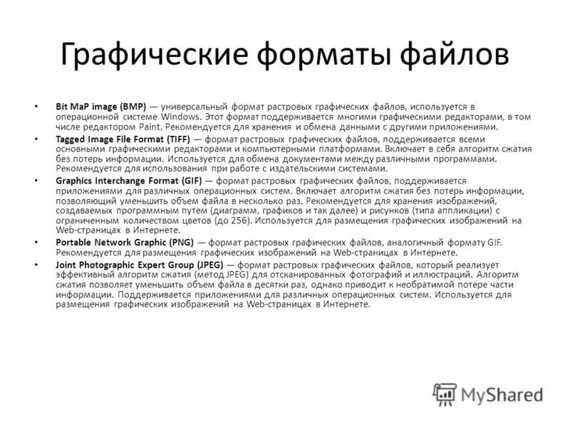 Графические форматы файлов Bit MaP image (BMP) универсальный формат растровых графических файлов, используется в операционной системе Windows. Этот формат поддерживается многими графическими редакторами, в том числе редактором Paint. Рекомендуется дл