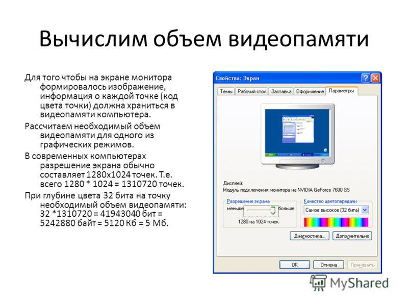 Вычислим объем видеопамяти Для того чтобы на экране монитора формировалось изображение, информация о каждой точке (код цвета точки) должна храниться в видеопамяти компьютера. Рассчитаем необходимый объем видеопамяти для одного из графических режимов.