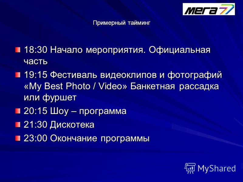 Примерный тайминг 18:30 Начало мероприятия. Официальная часть 19:15 Фестиваль видеоклипов и фотографий «My Best Photo / Video» Банкетная рассадка или фуршет 20:15 Шоу – программа 21:30 Дискотека 23:00 Окончание программы