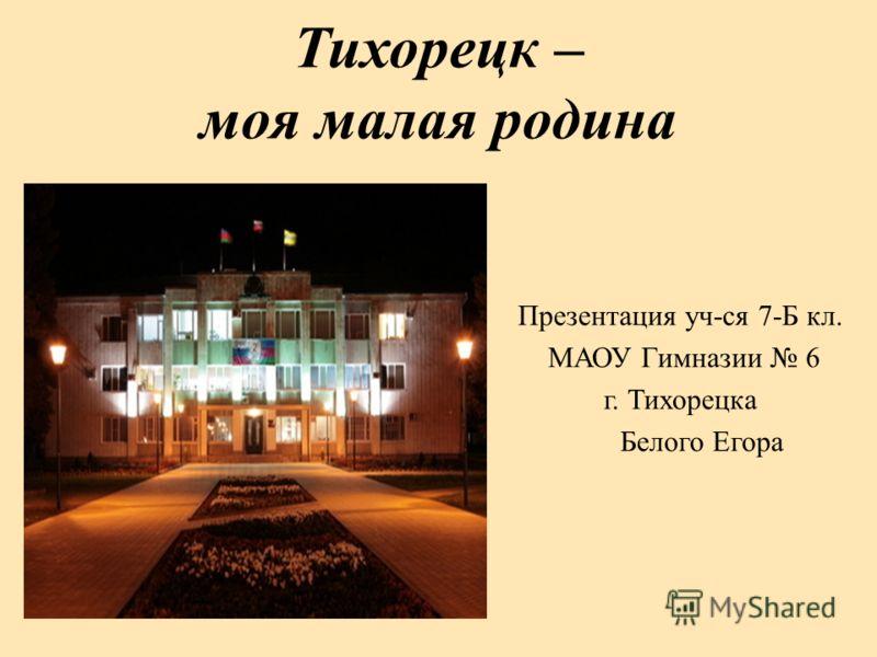 Тихорецк – моя малая родина Презентация уч-ся 7-Б кл. МАОУ Гимназии 6 г. Тихорецка Белого Егора