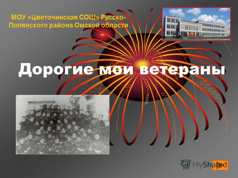 Дорогие мои ветераны МОУ «Цветочинская СОШ» Русско- Полянского района Омской области