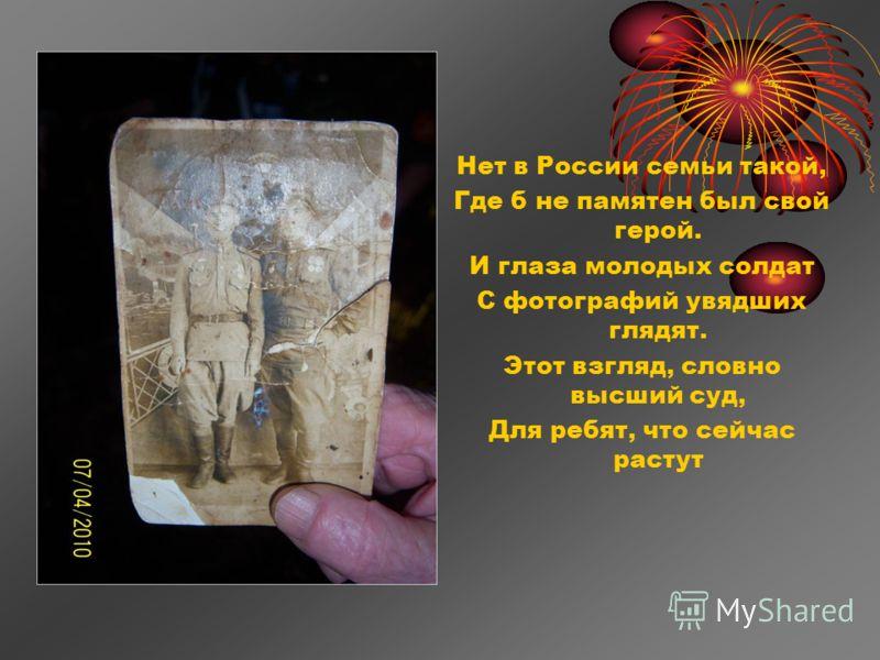 Нет в России семьи такой, Где б не памятен был свой герой. И глаза молодых солдат С фотографий увядших глядят. Этот взгляд, словно высший суд, Для ребят, что сейчас растут