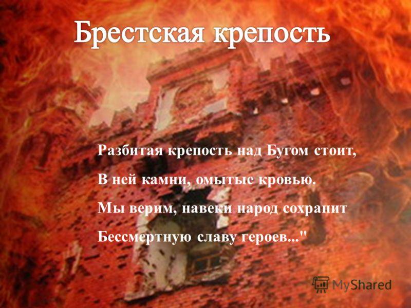 Разбитая крепость над Бугом стоит, В ней камни, омытые кровью. Мы верим, навеки народ сохранит Бессмертную славу героев...