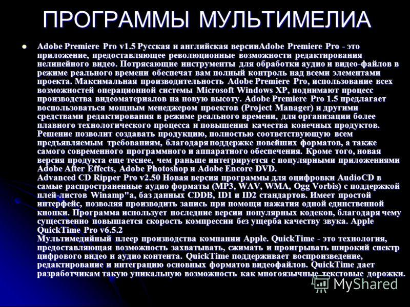 ПРОГРАММЫ МУЛЬТИМЕЛИА Adobe Premiere Pro v1.5 Русская и английская версииAdobe Premiere Pro - это приложение, предоставляющее революционные возможности редактирования нелинейного видео. Потрясающие инструменты для обработки аудио и видео-файлов в реж
