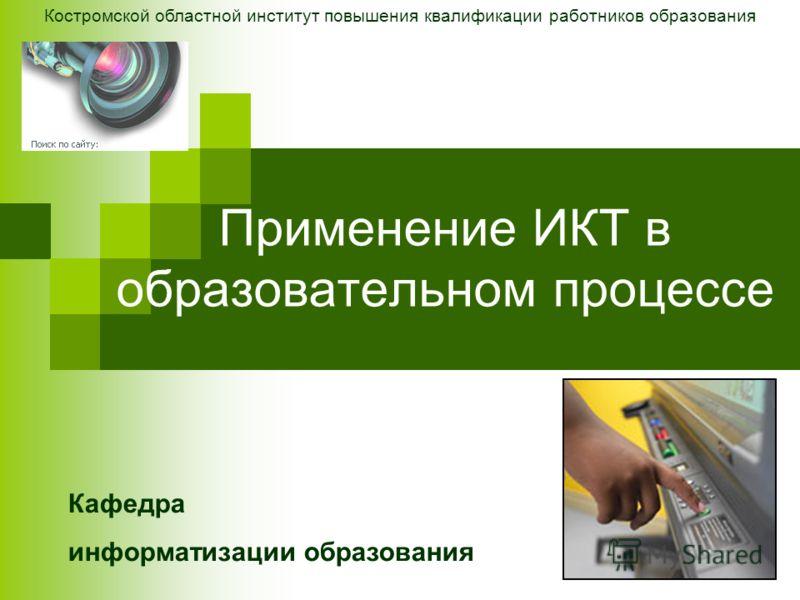 Применение ИКТ в образовательном процессе Костромской областной институт повышения квалификации работников образования Кафедра информатизации образования