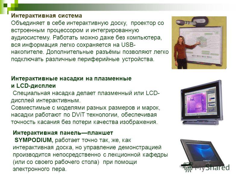 Интерактивная система Объединяет в себе интерактивную доску, проектор со встроенным процессором и интегрированную аудиосистему. Работать можно даже без компьютера, вся информация легко сохраняется на USB- накопителе. Дополнительные разъёмы позволяют