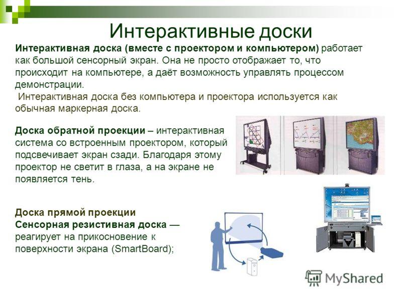 Интерактивные доски Доска обратной проекции – интерактивная система со встроенным проектором, который подсвечивает экран сзади. Благодаря этому проектор не светит в глаза, а на экране не появляется тень. Интерактивная доска (вместе с проектором и ком