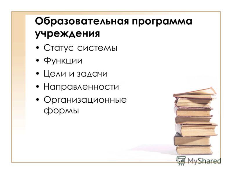 Образовательная программа учреждения Статус системы Функции Цели и задачи Направленности Организационные формы