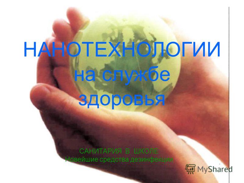 НАНОТЕХНОЛОГИИ на службе здоровья САНИТАРИЯ В ШКОЛЕ Новейшие средства дезинфекции