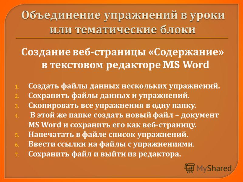 Создание веб - страницы « Содержание » в текстовом редакторе MS Word 1. Создать файлы данных нескольких упражнений. 2. Сохранить файлы данных и упражнений. 3. Скопировать все упражнения в одну папку. 4. В этой же папке создать новый файл – документ M