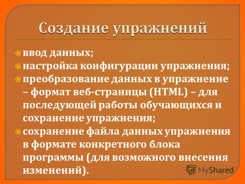 ввод данных ; настройка конфигурации упражнения ; преобразование данных в упражнение – формат веб - страницы (HTML) – для последующей работы обучающихся и сохранение упражнения ; сохранение файла данных упражнения в формате конкретного блока программ