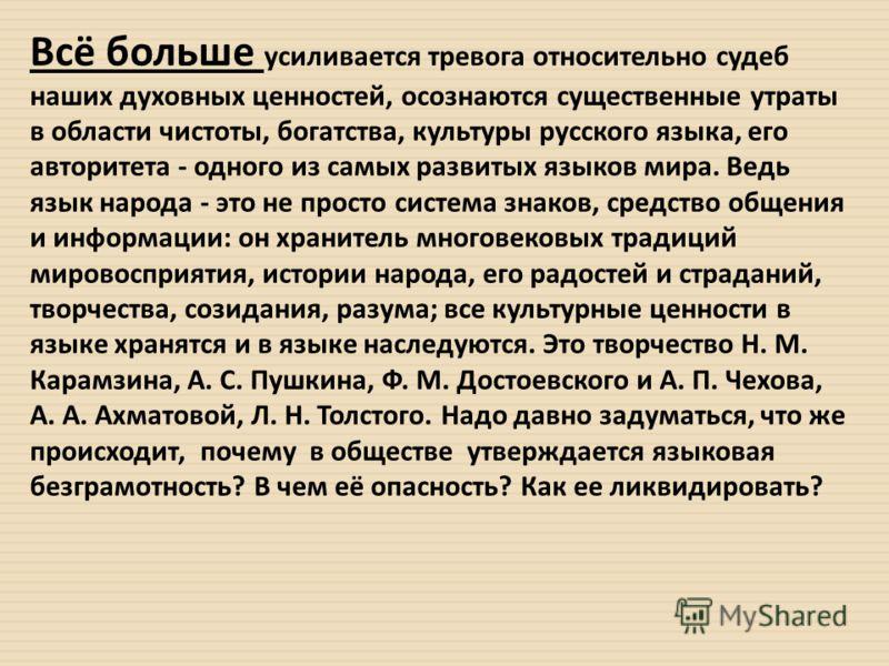 Всё больше усиливается тревога относительно судеб наших духовных ценностей, осознаются существенные утраты в области чистоты, богатства, культуры русского языка, его авторитета - одного из самых развитых языков мира. Ведь язык народа - это не просто
