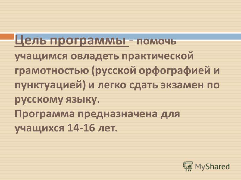 Цель программы - помочь учащимся овладеть практической грамотностью ( русской орфографией и пунктуацией ) и легко сдать экзамен по русскому языку. Программа предназначена для учащихся 14-16 лет.