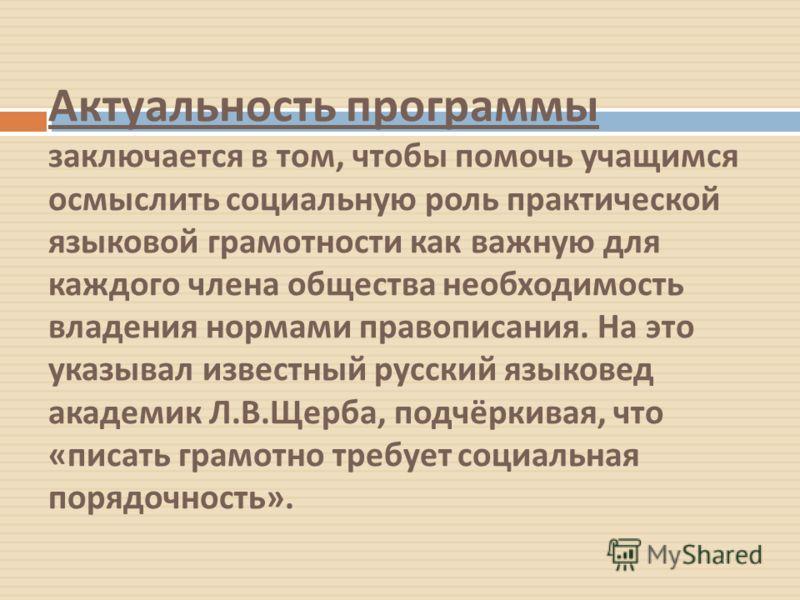 Актуальность программы заключается в том, чтобы помочь учащимся осмыслить социальную роль практической языковой грамотности как важную для каждого члена общества необходимость владения нормами правописания. На это указывал известный русский языковед
