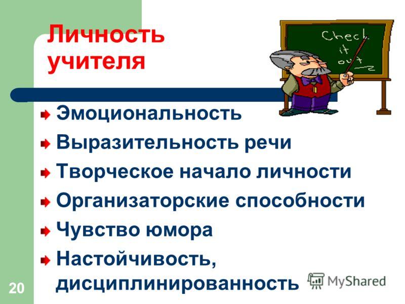 Личность учителя Эмоциональность Выразительность речи Творческое начало личности Организаторские способности Чувство юмора Настойчивость, дисциплинированность 20