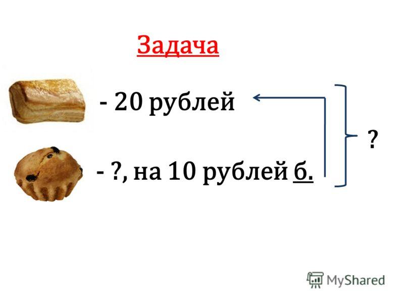 Задача - 20 рублей - ?, на 10 рублей б. ?