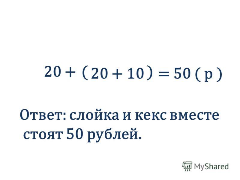 20 + 10 20 +() = 50 ( р ) Ответ: слойка и кекс вместе стоят 50 рублей.