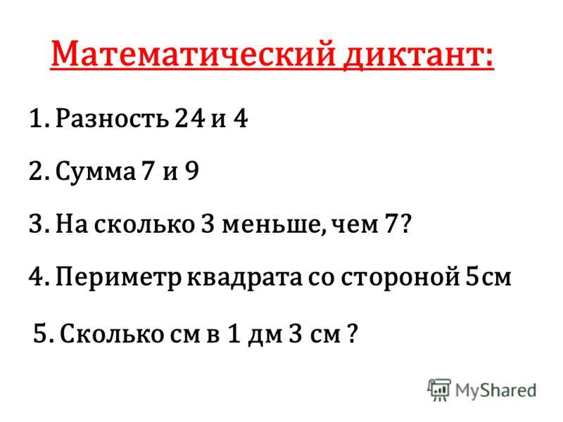 Математический диктант: 1. Разность 24 и 4 2. Сумма 7 и 9 3. На сколько 3 меньше, чем 7? 4. Периметр квадрата со стороной 5см 5. Сколько см в 1 дм 3 см ?