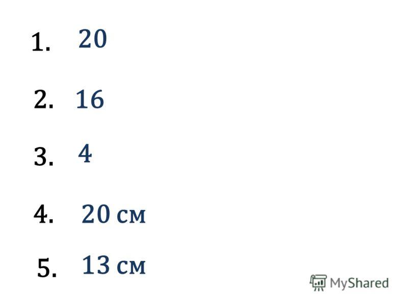 1. 20 2.16 3. 4 4.20 см 5. 13 см