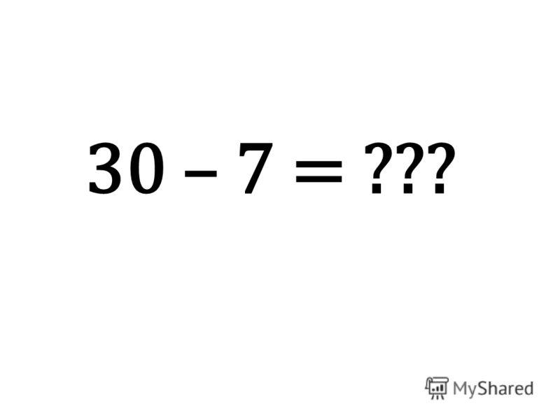 30 – 7 = ???