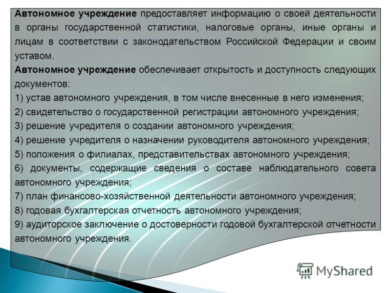 Автономное учреждение предоставляет информацию о своей деятельности в органы государственной статистики, налоговые органы, иные органы и лицам в соответствии с законодательством Российской Федерации и своим уставом. Автономное учреждение обеспечивает