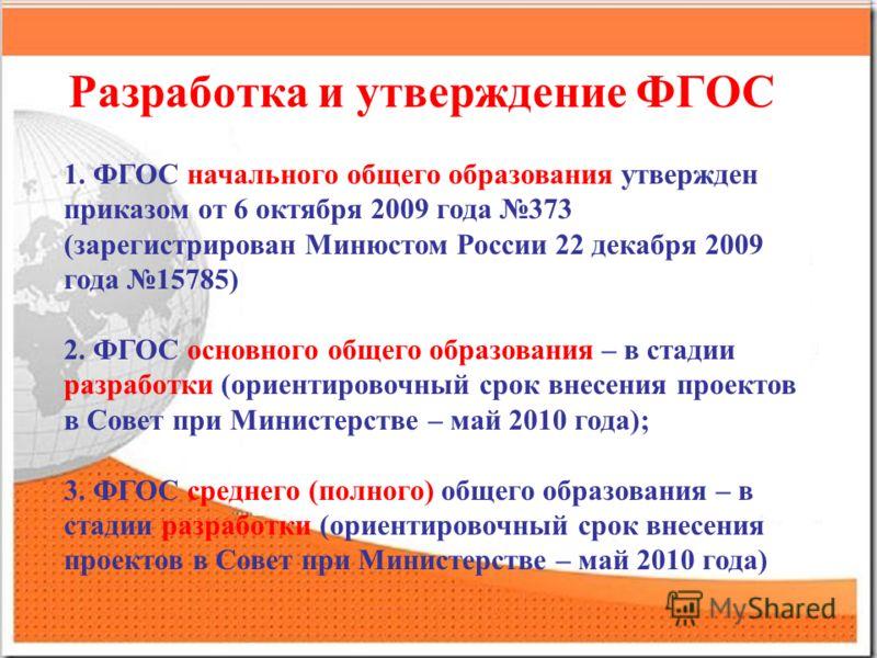Разработка и утверждение ФГОС 1. ФГОС начального общего образования утвержден приказом от 6 октября 2009 года 373 (зарегистрирован Минюстом России 22 декабря 2009 года 15785) 2. ФГОС основного общего образования – в стадии разработки (ориентировочный