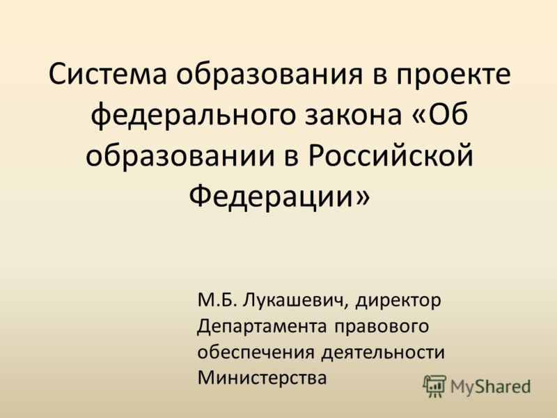 Система образования в проекте федерального закона «Об образовании в Российской Федерации» М.Б. Лукашевич, директор Департамента правового обеспечения деятельности Министерства