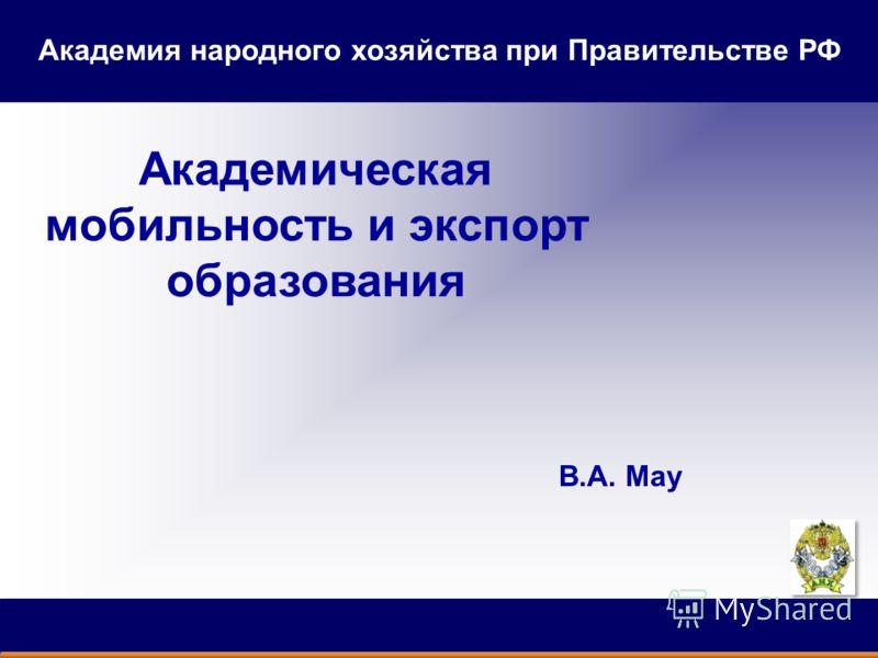 Академическая мобильность и экспорт образования В.А. Мау Академия народного хозяйства при Правительстве РФ