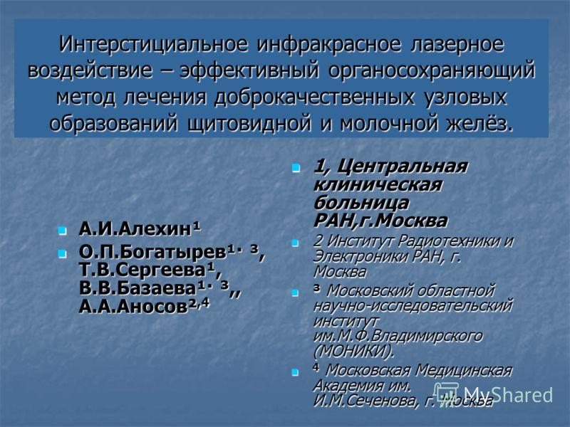 Интерстициальное инфракрасное лазерное воздействие – эффективный органосохраняющий метод лечения доброкачественных узловых образований щитовидной и молочной желёз. А.И.Алехин¹ О.П.Богатырев¹· ³, Т.В.Сергеева¹, В.В.Базаева¹· ³,, А.А.Аносов²,4 1, Центр