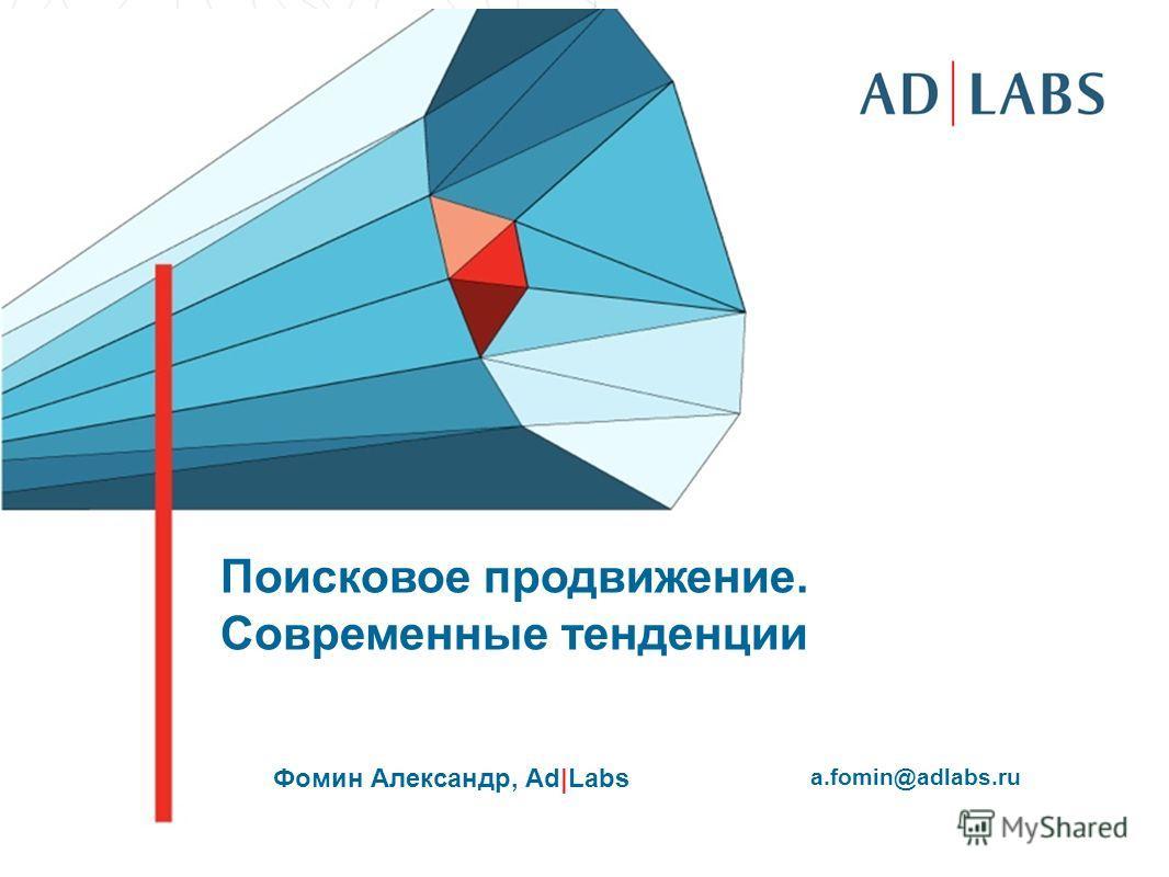 Поисковое продвижение. Современные тенденции Фомин Александр, Ad|Labs a.fomin@adlabs.ru