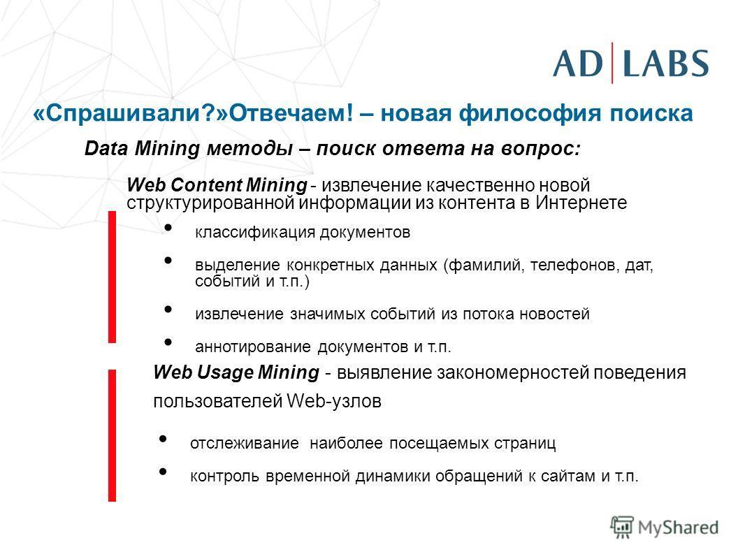 «Спрашивали?»Отвечаем! – новая философия поиска Data Mining методы – поиск ответа на вопрос: Web Content Mining - извлечение качественно новой структурированной информации из контента в Интернете классификация документов выделение конкретных данных (