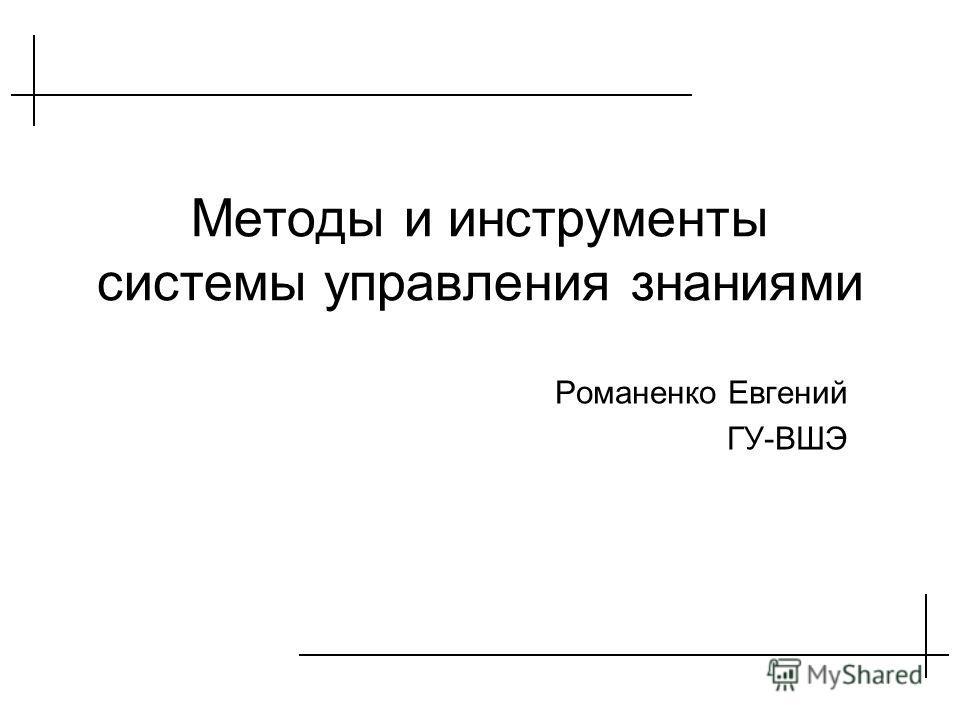 Методы и инструменты системы управления знаниями Романенко Евгений ГУ-ВШЭ