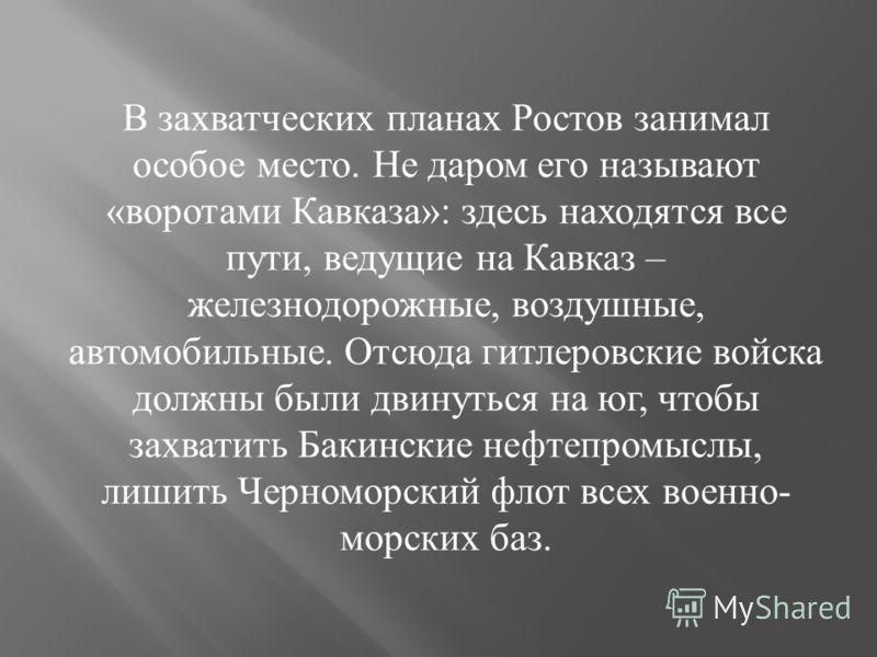 В захватческих планах Ростов занимал особое место. Не даром его называют « воротами Кавказа »: здесь находятся все пути, ведущие на Кавказ – железнодорожные, воздушные, автомобильные. Отсюда гитлеровские войска должны были двинуться на юг, чтобы захв