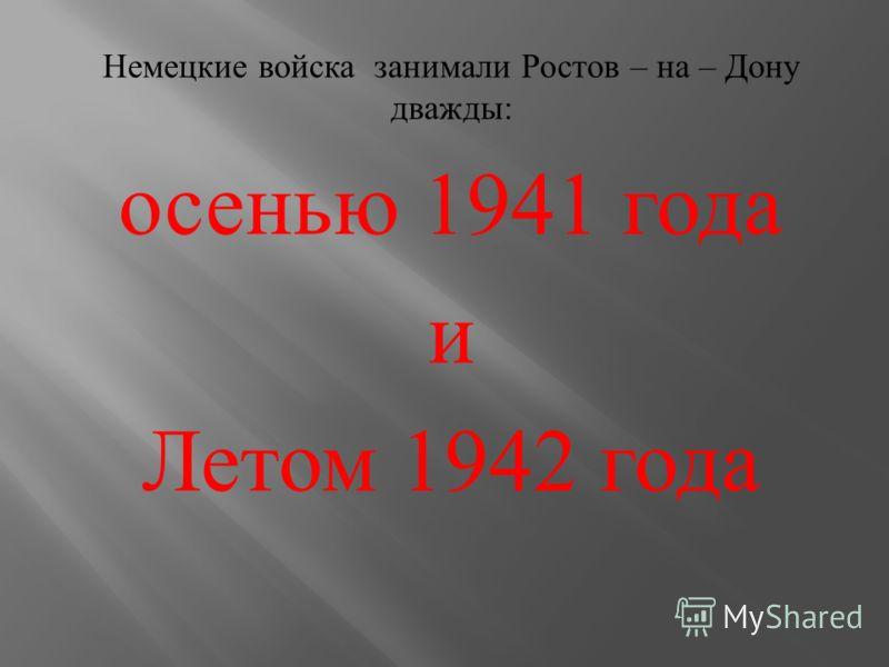 Немецкие войска занимали Ростов – на – Дону дважды : осенью 1941 года и Летом 1942 года