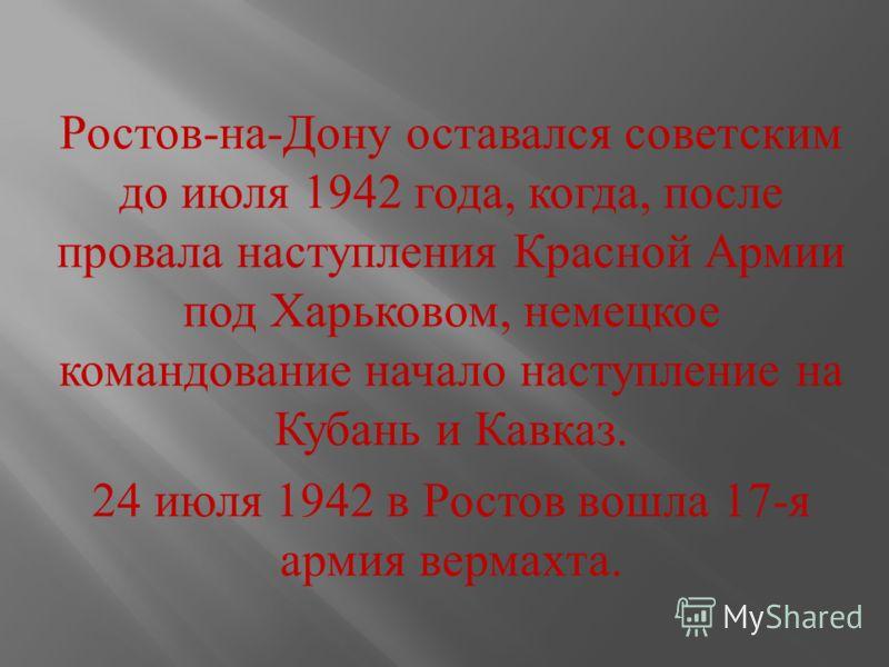 Ростов - на - Дону оставался советским до июля 1942 года, когда, после провала наступления Красной Армии под Харьковом, немецкое командование начало наступление на Кубань и Кавказ. 24 июля 1942 в Ростов вошла 17- я армия вермахта.