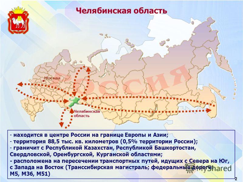 Челябинская область 2 - находится в центре России на границе Европы и Азии; - территория 88,5 тыс. кв. километров (0,5% территории России); - граничит с Республикой Казахстан, Республикой Башкортостан, Свердловской, Оренбургской, Курганской областями