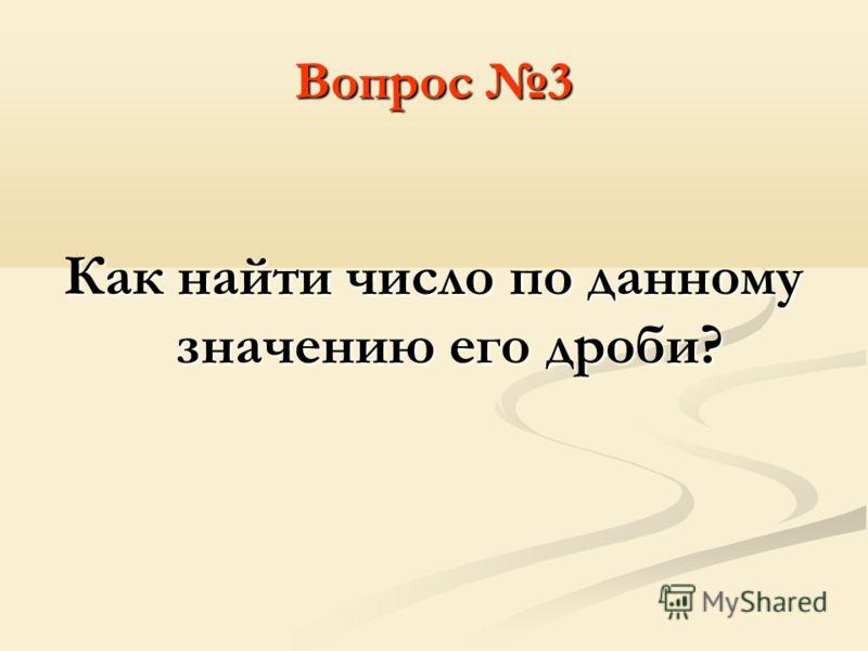 Вопрос 3 Как найти число по данному значению его дроби?