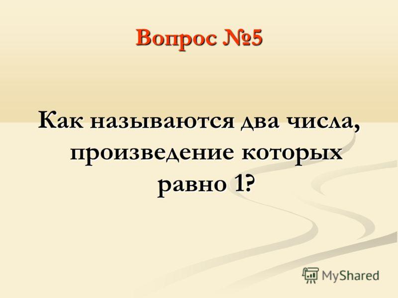 Вопрос 5 Как называются два числа, произведение которых равно 1?