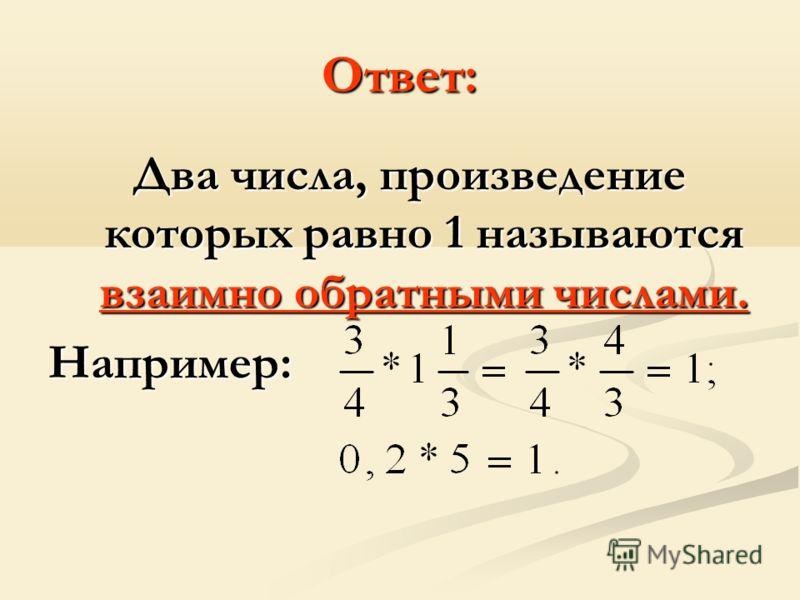 Ответ: Два числа, произведение которых равно 1 называются взаимно обратными числами. Например: