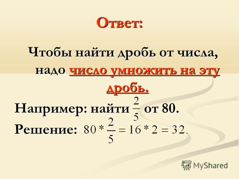Ответ: Чтобы найти дробь от числа, надо число умножить на эту дробь. Например: найти от 80. Решение: