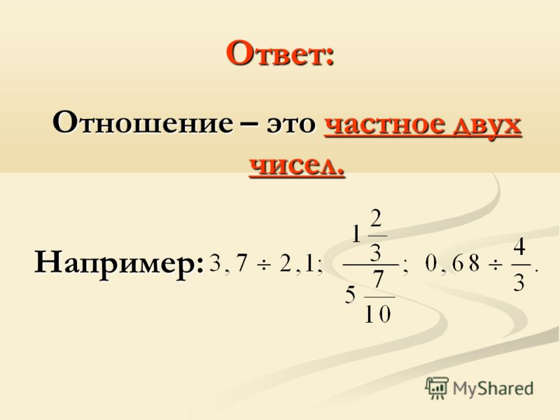 Ответ: Отношение – это частное двух чисел. Например: