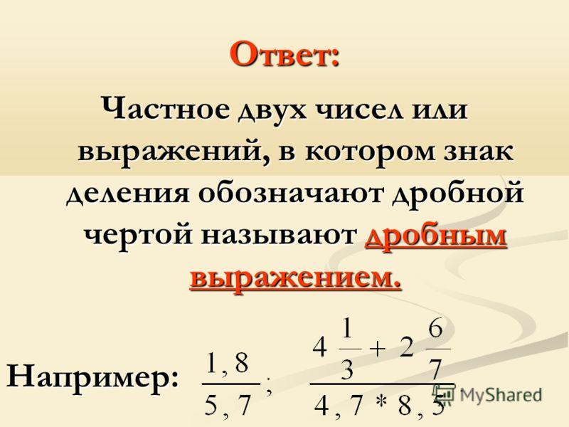 Ответ: Частное двух чисел или выражений, в котором знак деления обозначают дробной чертой называют дробным выражением. Например: